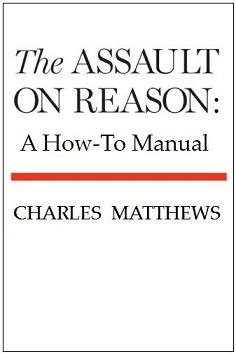The Assault on Reason: A How-To Manual by Charles Matthews (former Fellow, Queens' College, Cambridge)