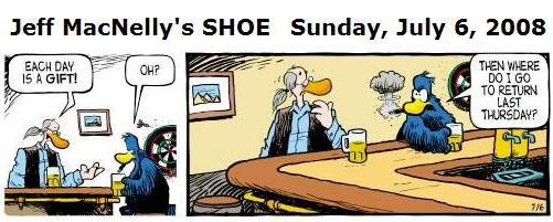 SHOE cartoon, Sunday, July 6, 2008: At a bar, a patron to the editor: 'Each day is a gift.' Editor: 'Oh? Then where do I go to return last Thursday?'
