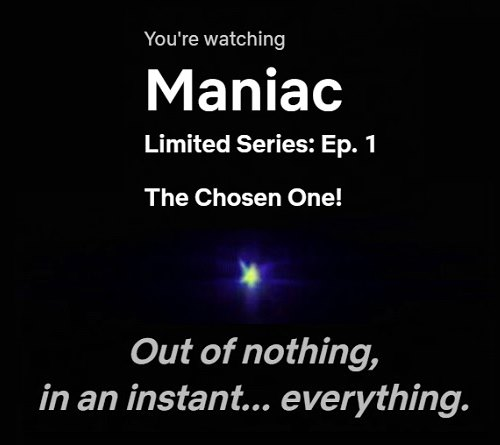'Out of nothing' opening of 'Maniac' at Netflix